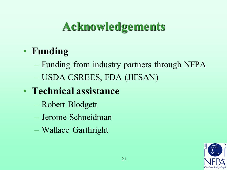 21 Acknowledgements Funding –Funding from industry partners through NFPA –USDA CSREES, FDA (JIFSAN) Technical assistance –Robert Blodgett –Jerome Schneidman –Wallace Garthright