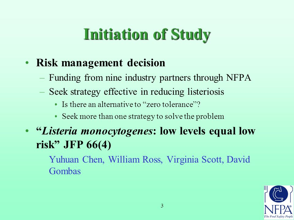 3 Initiation of Study Risk management decision –Funding from nine industry partners through NFPA –Seek strategy effective in reducing listeriosis Is there an alternative to zero tolerance .