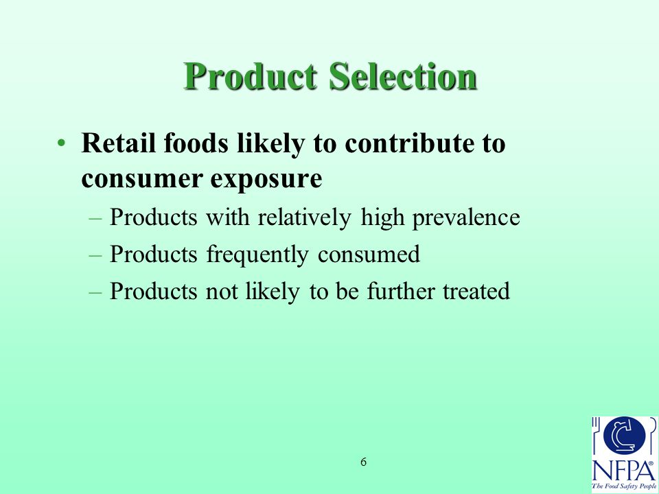 6 Product Selection Retail foods likely to contribute to consumer exposure –Products with relatively high prevalence –Products frequently consumed –Products not likely to be further treated