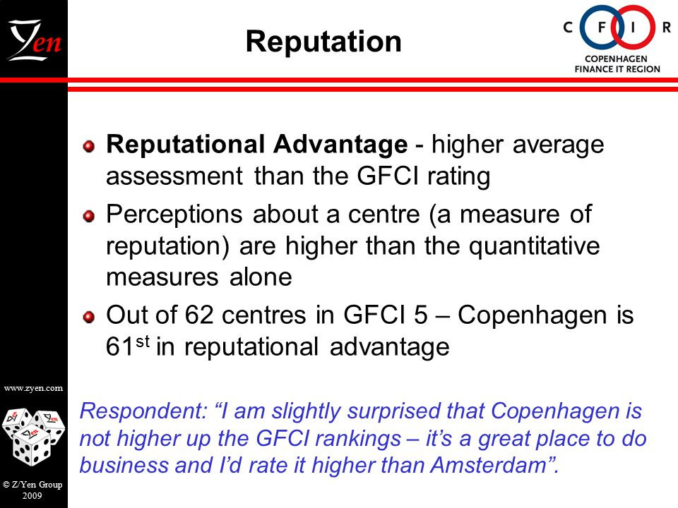 www.zyen.com © Z/Yen Group 2009 Reputation Reputational Advantage - higher average assessment than the GFCI rating Perceptions about a centre (a measure of reputation) are higher than the quantitative measures alone Out of 62 centres in GFCI 5 – Copenhagen is 61 st in reputational advantage Respondent: I am slightly surprised that Copenhagen is not higher up the GFCI rankings – it's a great place to do business and I'd rate it higher than Amsterdam .