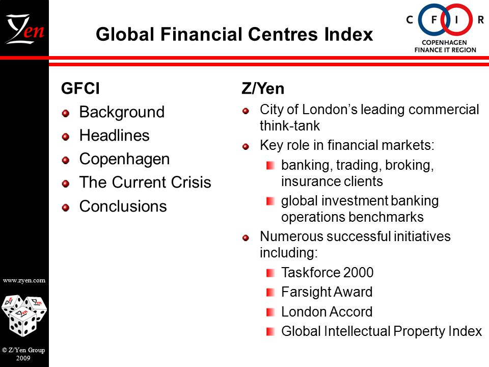 www.zyen.com © Z/Yen Group 2009 Global Financial Centres Index GFCI Background Headlines Copenhagen The Current Crisis Conclusions Z/Yen City of London's leading commercial think-tank Key role in financial markets: banking, trading, broking, insurance clients global investment banking operations benchmarks Numerous successful initiatives including: Taskforce 2000 Farsight Award London Accord Global Intellectual Property Index