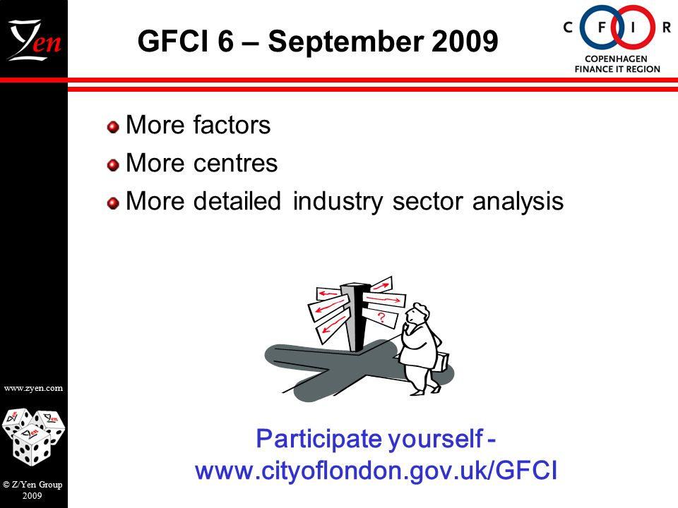 www.zyen.com © Z/Yen Group 2009 GFCI 6 – September 2009 Participate yourself - www.cityoflondon.gov.uk/GFCI More factors More centres More detailed industry sector analysis