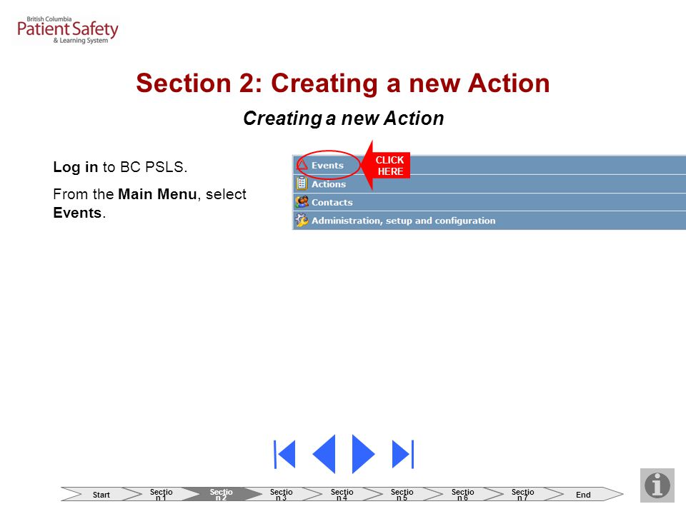 Creating a new Action Log in to BC PSLS. From the Main Menu, select Events. CLICK HERE Section 2: Creating a new Action Start Sectio n 1 Sectio n 2 Se