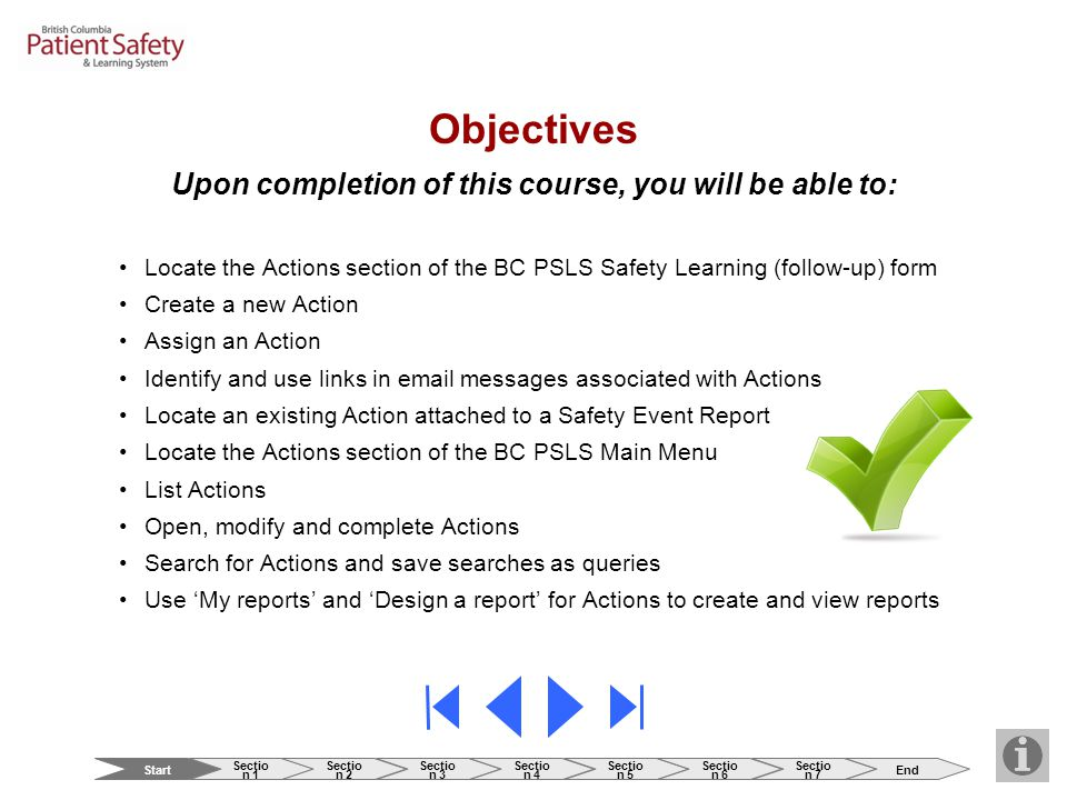 Objectives Upon completion of this course, you will be able to: Locate the Actions section of the BC PSLS Safety Learning (follow-up) form Create a new Action Assign an Action Identify and use links in email messages associated with Actions Locate an existing Action attached to a Safety Event Report Locate the Actions section of the BC PSLS Main Menu List Actions Open, modify and complete Actions Search for Actions and save searches as queries Use 'My reports' and 'Design a report' for Actions to create and view reports Start Sectio n 1 Sectio n 2 Sectio n 3 Sectio n 4 Sectio n 5 Sectio n 6 Sectio n 7 End