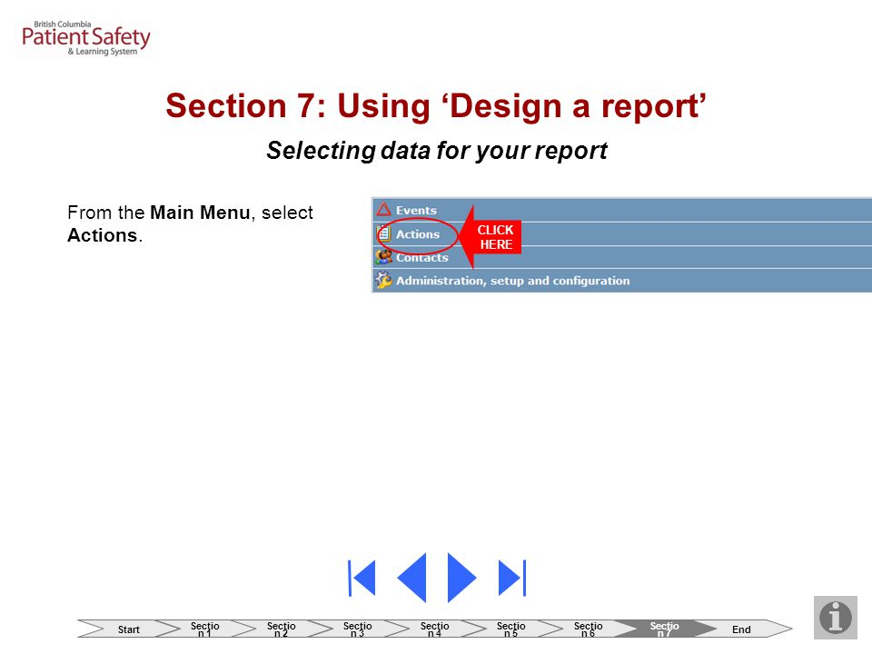 Selecting data for your report Section 7: Using 'Design a report' From the Main Menu, select Actions. CLICK HERE Start Sectio n 1 Sectio n 2 Sectio n