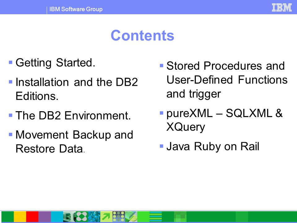 IBM Software Group Contents  Getting Started.  Installation and the DB2 Editions.  The DB2 Environment.  Movement Backup and Restore Data.  Store