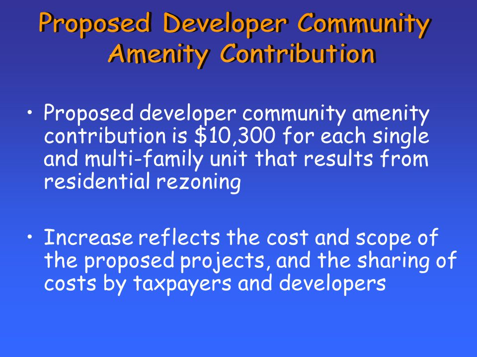 Proposed developer community amenity contribution is $10,300 for each single and multi-family unit that results from residential rezoning Increase reflects the cost and scope of the proposed projects, and the sharing of costs by taxpayers and developers