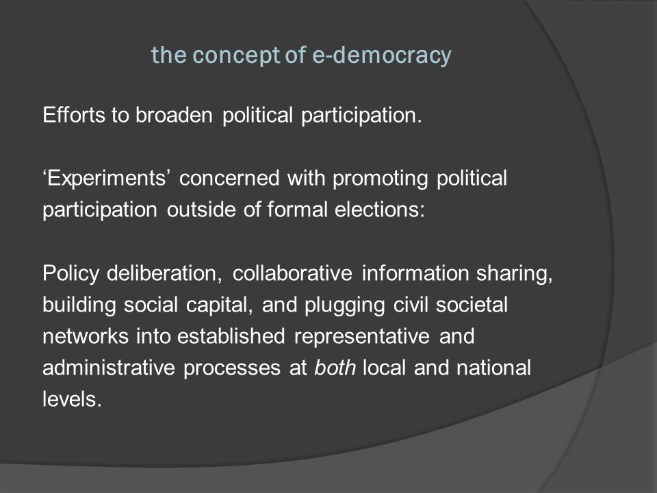 the concept of e-democracy Hacker & van Dijk (2000): ICTs as an addition, not a replacement, for traditional...