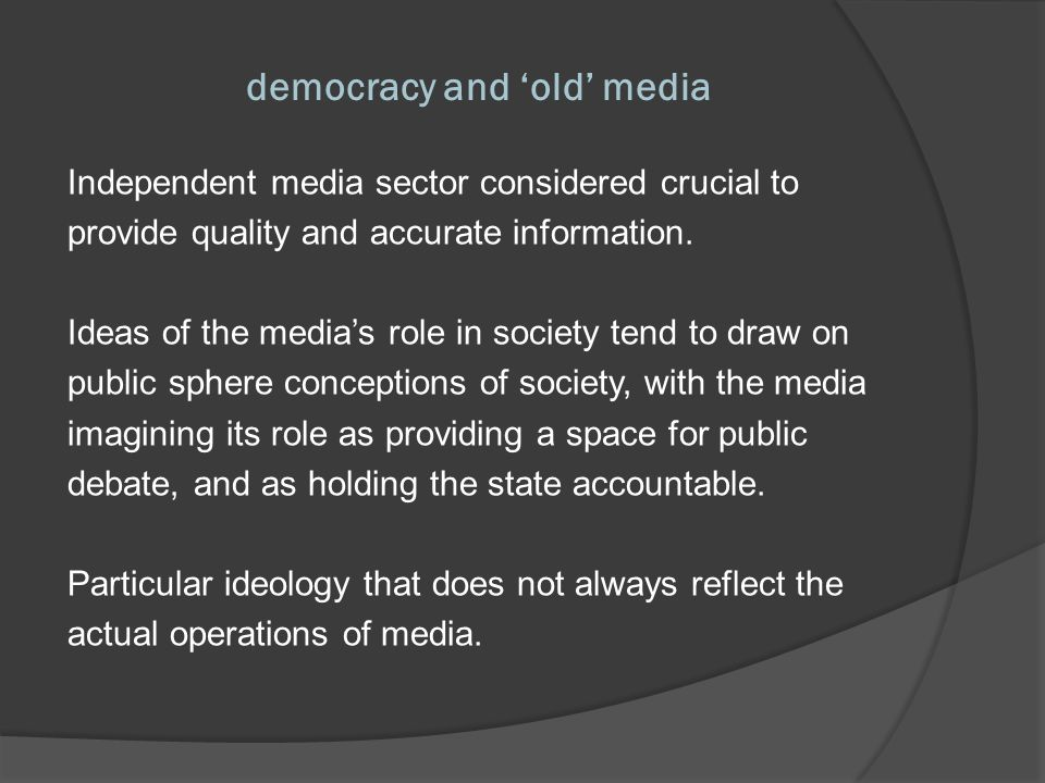 media support / development Evidence that old media do play a constructive role in helping advance democracy by bringing forth independent information, opening debate on political alternatives, and providing a channel through which the public can demand accountability from (a receptive) government.