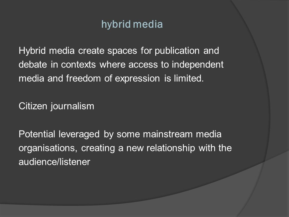 hybrid media Hybrid media create spaces for publication and debate in contexts where access to independent media and freedom of expression is limited.