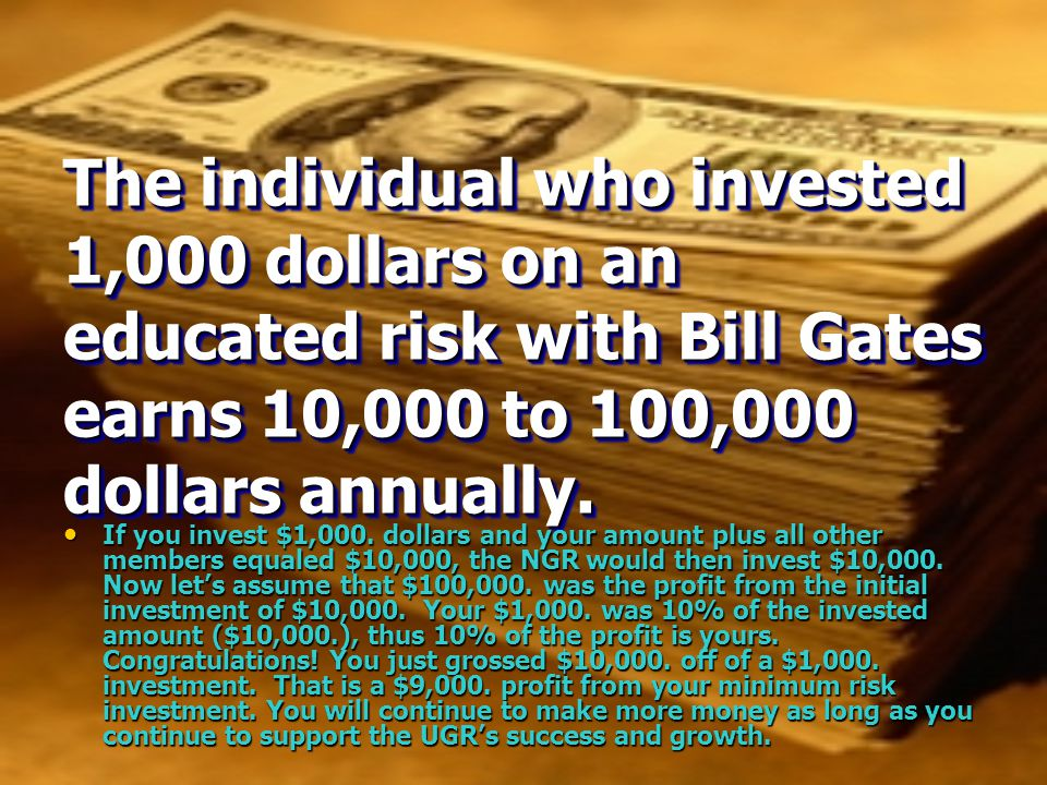 The individual who invested 1,000 dollars on an educated risk with Bill Gates earns 10,000 to 100,000 dollars annually.