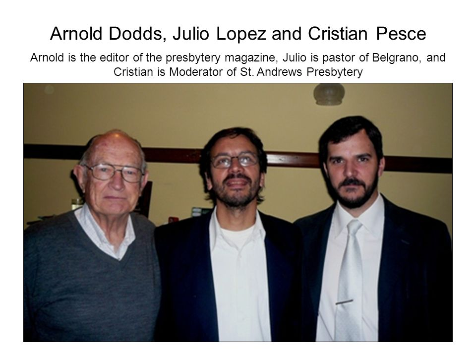 Arnold Dodds, Julio Lopez and Cristian Pesce Arnold is the editor of the presbytery magazine, Julio is pastor of Belgrano, and Cristian is Moderator of St.