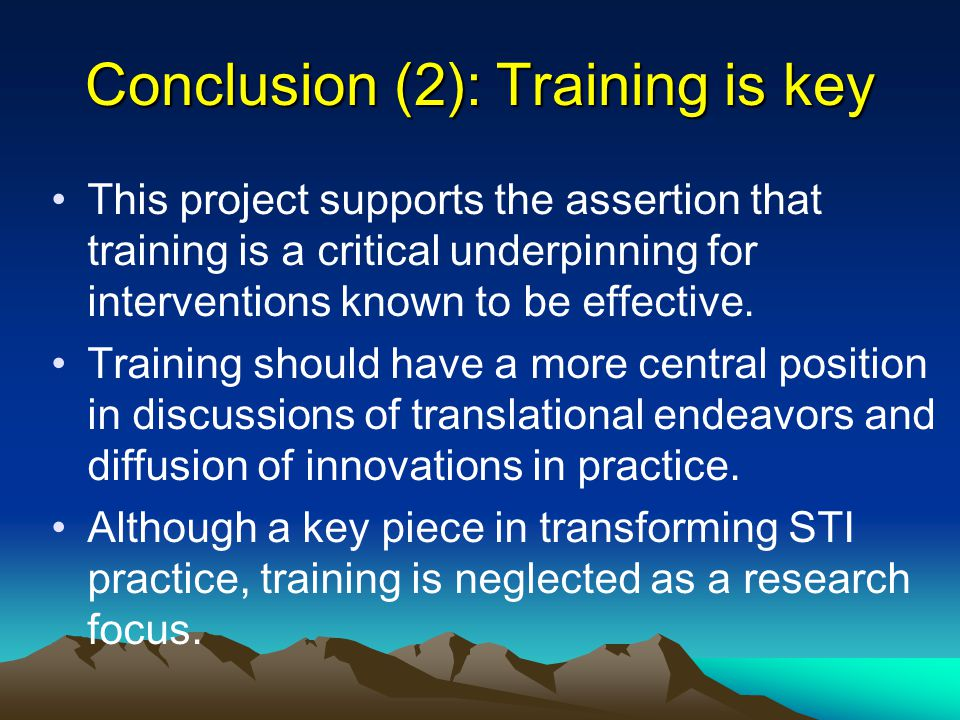 Conclusion (2): Training is key This project supports the assertion that training is a critical underpinning for interventions known to be effective.