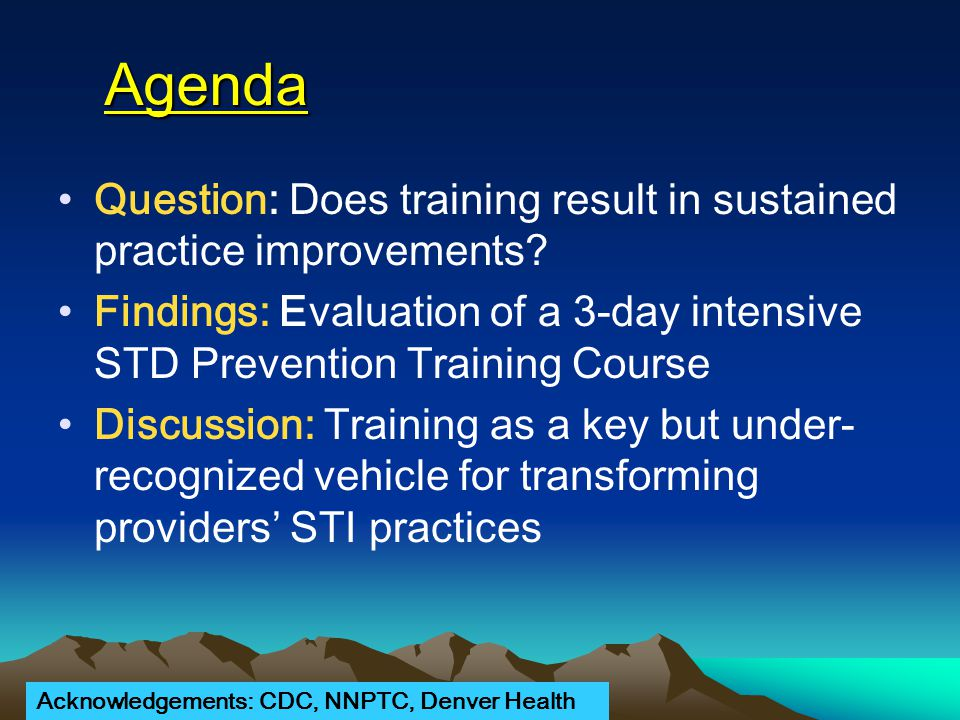 Agenda Question: Does training result in sustained practice improvements? Findings: Evaluation of a 3-day intensive STD Prevention Training Course Dis