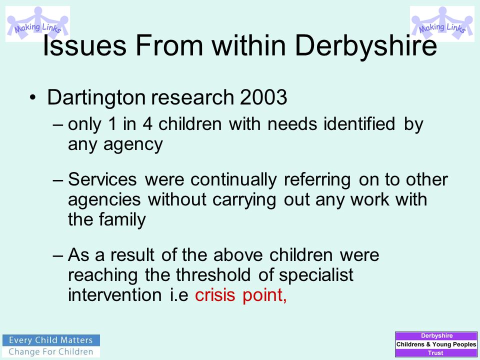 Issues From within Derbyshire Dartington research 2003 –only 1 in 4 children with needs identified by any agency –Services were continually referring