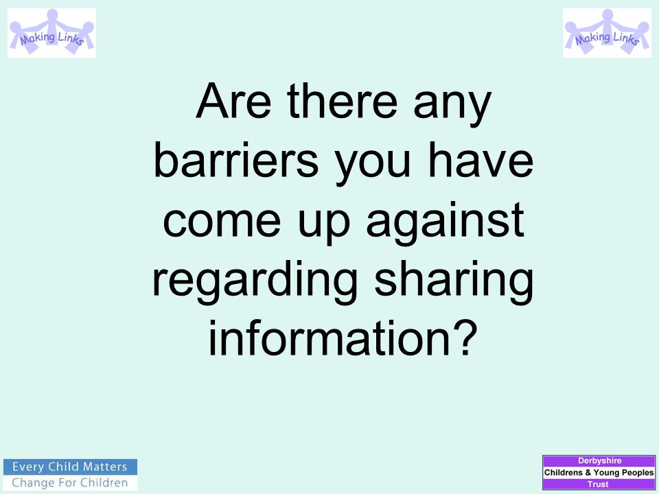 Are there any barriers you have come up against regarding sharing information?