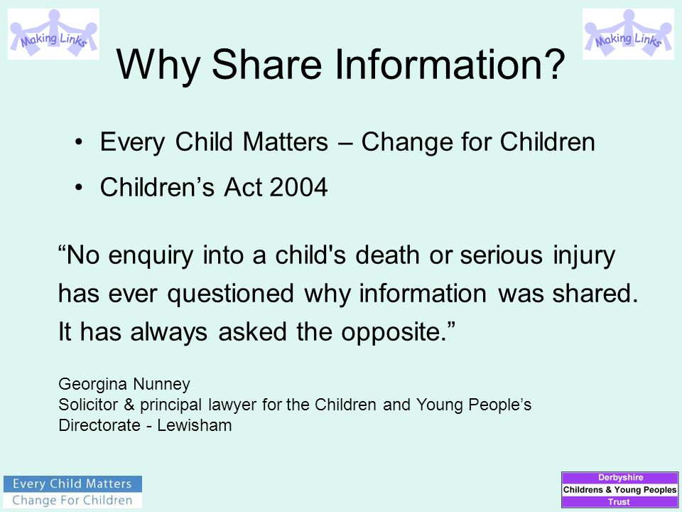 "Why Share Information? Every Child Matters – Change for Children Children's Act 2004 ""No enquiry into a child's death or serious injury has ever quest"