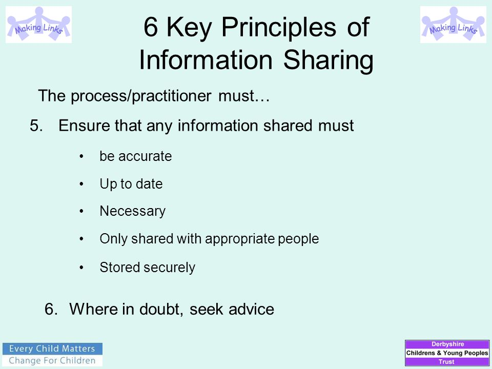 5.Ensure that any information shared must be accurate Up to date Necessary Only shared with appropriate people Stored securely 6 Key Principles of Inf