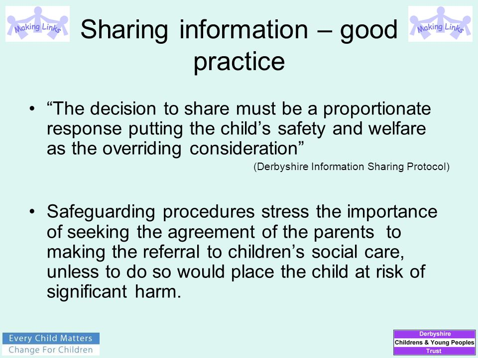 "Sharing information – good practice ""The decision to share must be a proportionate response putting the child's safety and welfare as the overriding c"