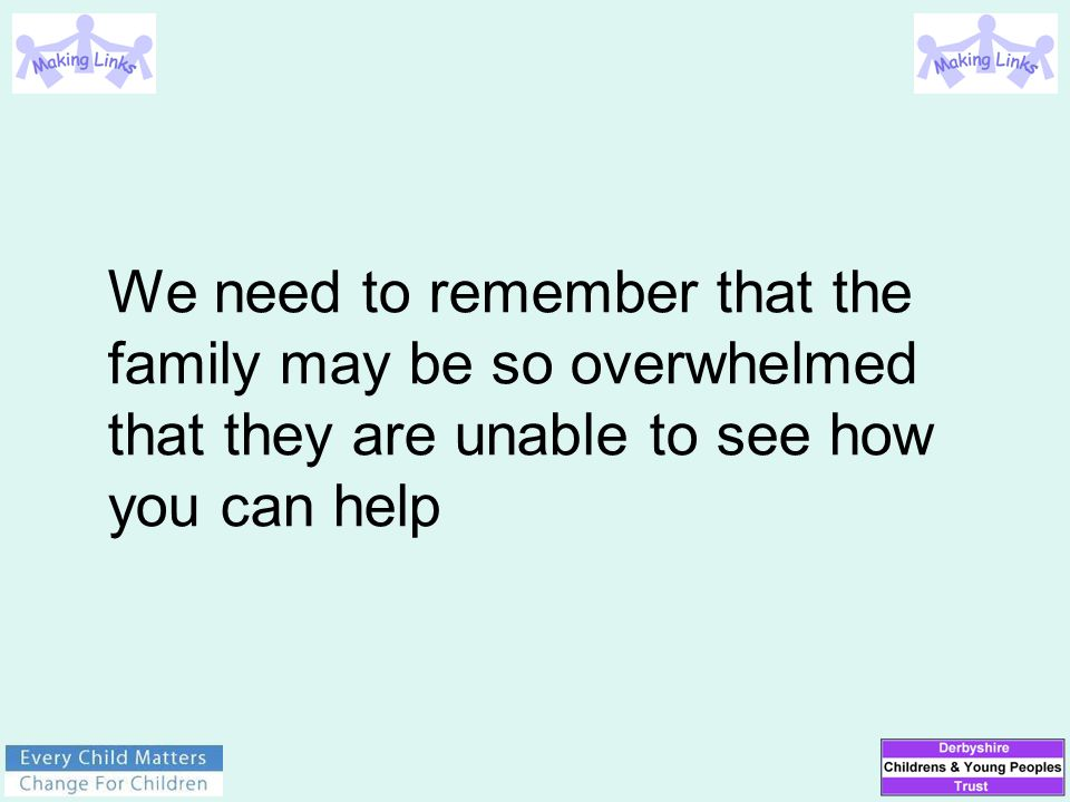 We need to remember that the family may be so overwhelmed that they are unable to see how you can help
