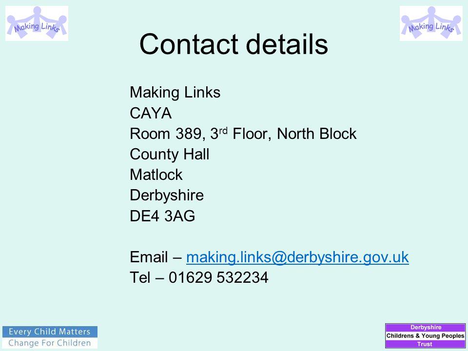 Contact details Making Links CAYA Room 389, 3 rd Floor, North Block County Hall Matlock Derbyshire DE4 3AG Email – making.links@derbyshire.gov.uk Tel – 01629 532234