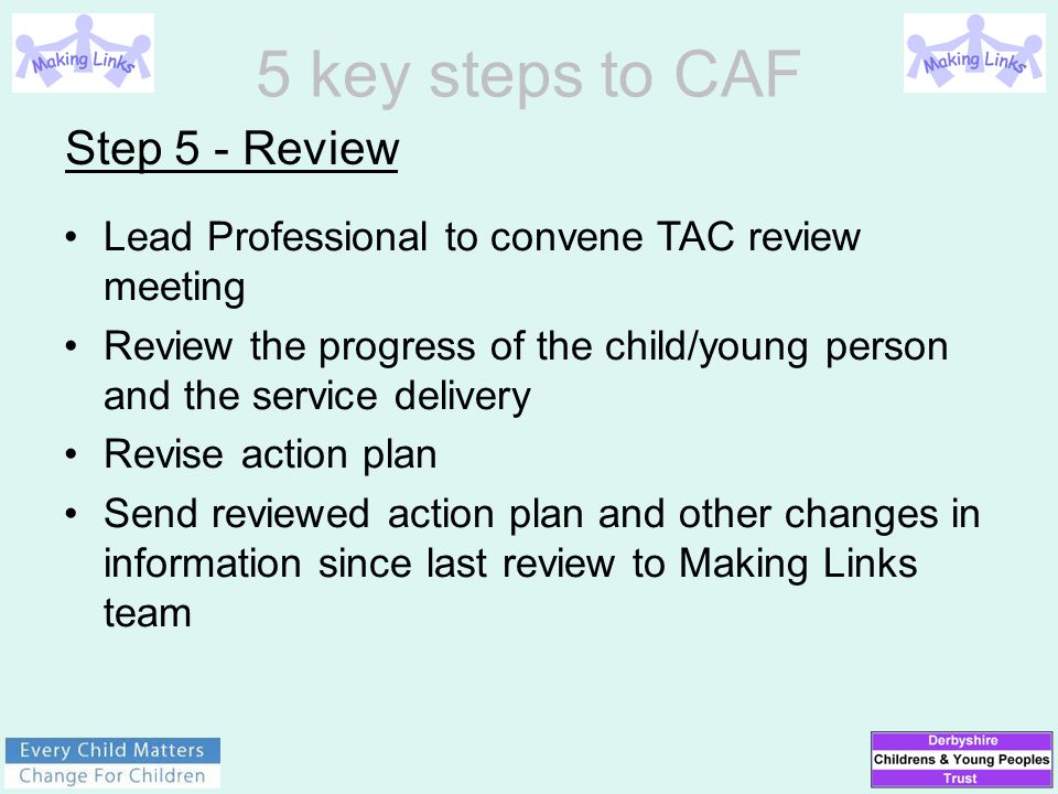 Step 5 - Review Lead Professional to convene TAC review meeting Review the progress of the child/young person and the service delivery Revise action p