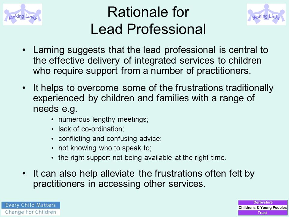 Rationale for Lead Professional Laming suggests that the lead professional is central to the effective delivery of integrated services to children who