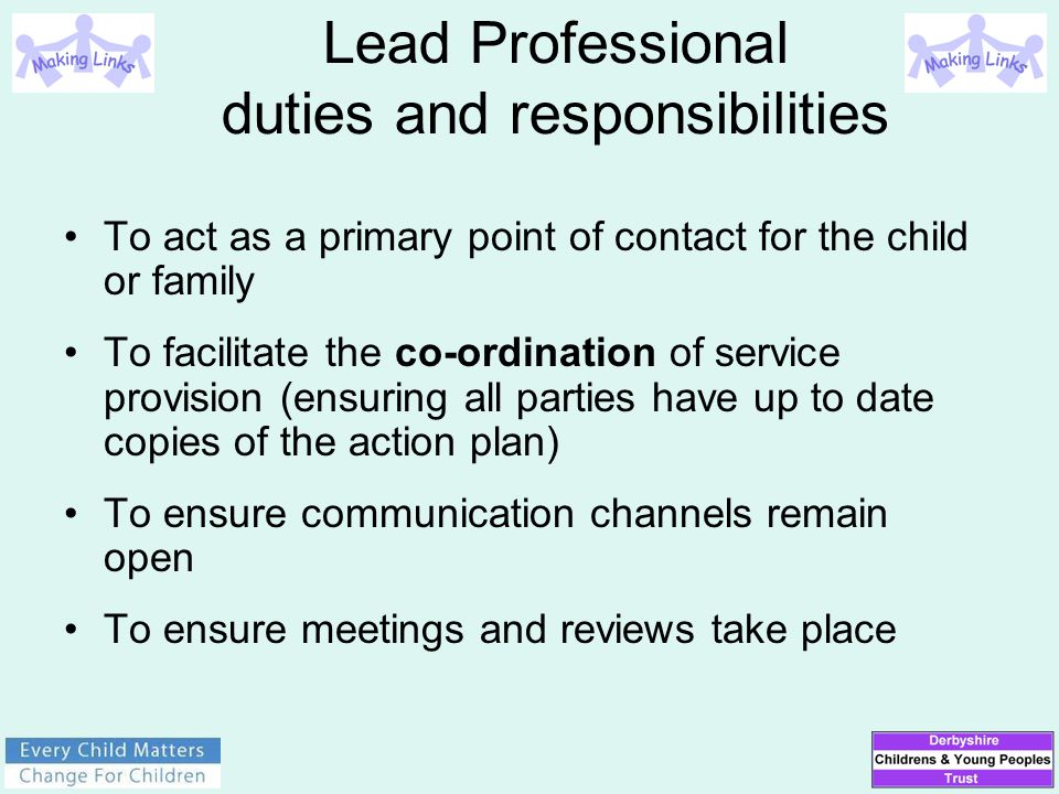 Lead Professional duties and responsibilities To act as a primary point of contact for the child or family To facilitate the co-ordination of service