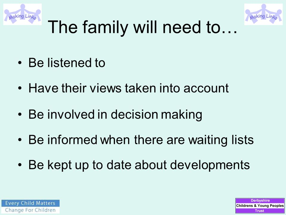 The family will need to… Be listened to Have their views taken into account Be involved in decision making Be informed when there are waiting lists Be