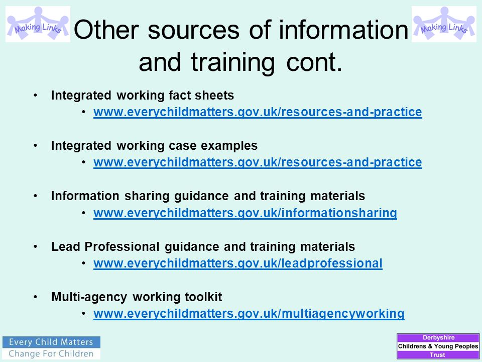 Other sources of information and training cont. Integrated working fact sheets www.everychildmatters.gov.uk/resources-and-practice Integrated working