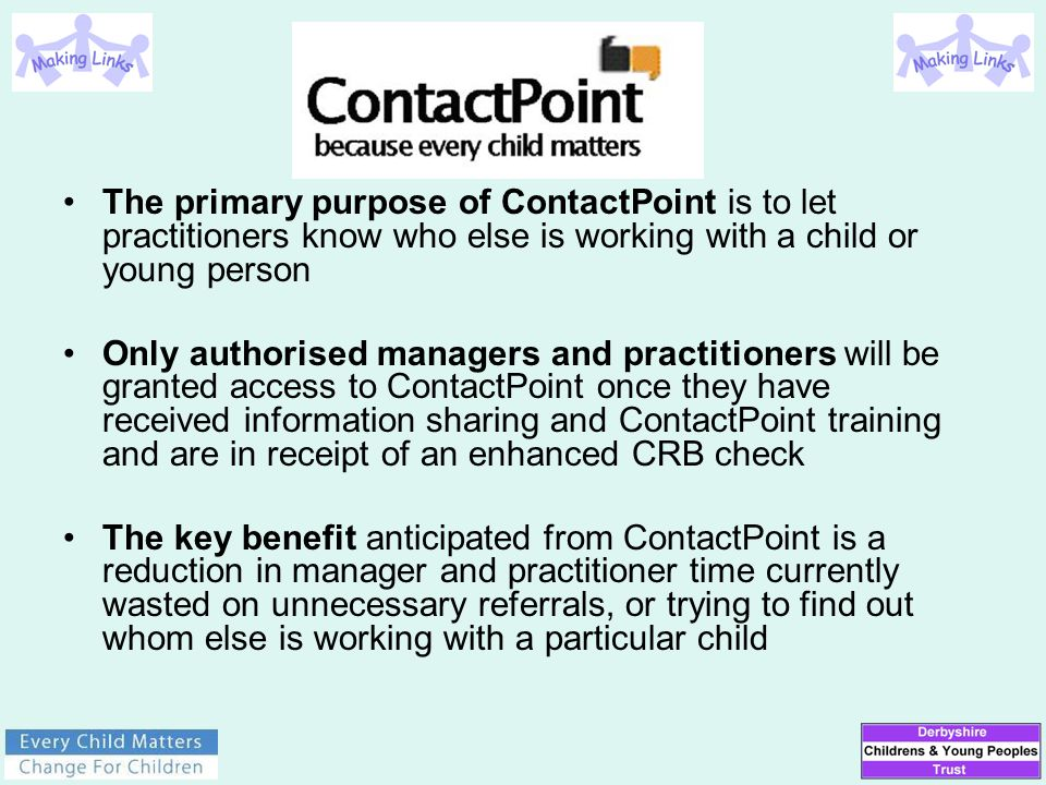 The primary purpose of ContactPoint is to let practitioners know who else is working with a child or young person Only authorised managers and practit