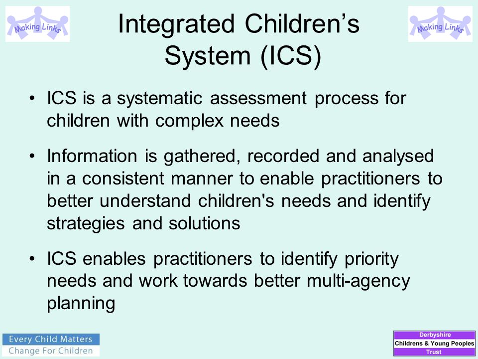 Integrated Children's System (ICS) ICS is a systematic assessment process for children with complex needs Information is gathered, recorded and analys
