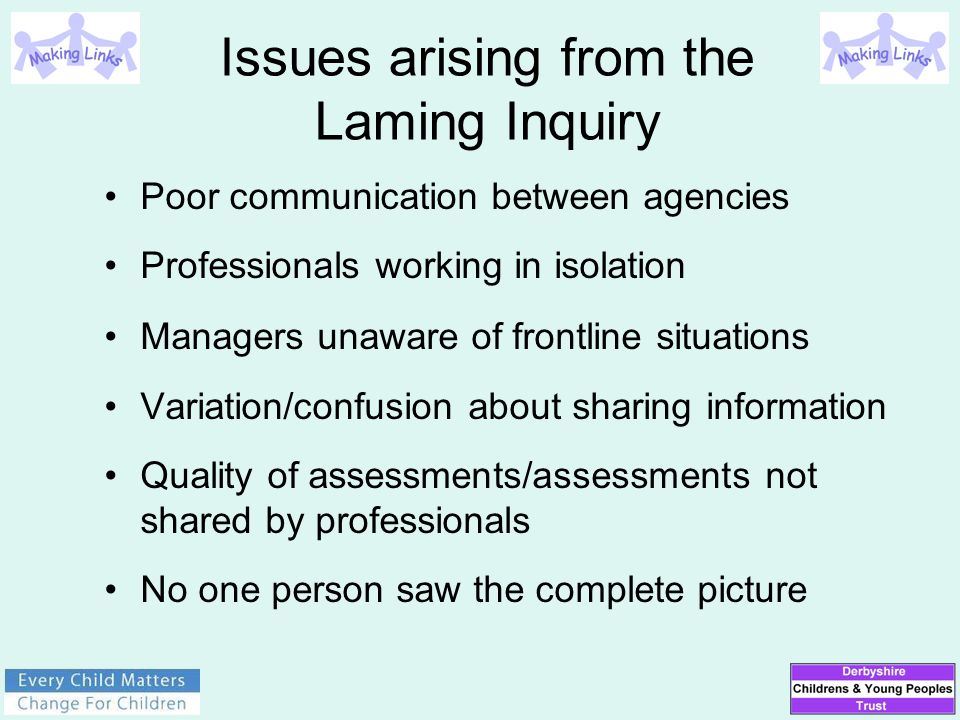 Issues arising from the Laming Inquiry Poor communication between agencies Professionals working in isolation Managers unaware of frontline situations