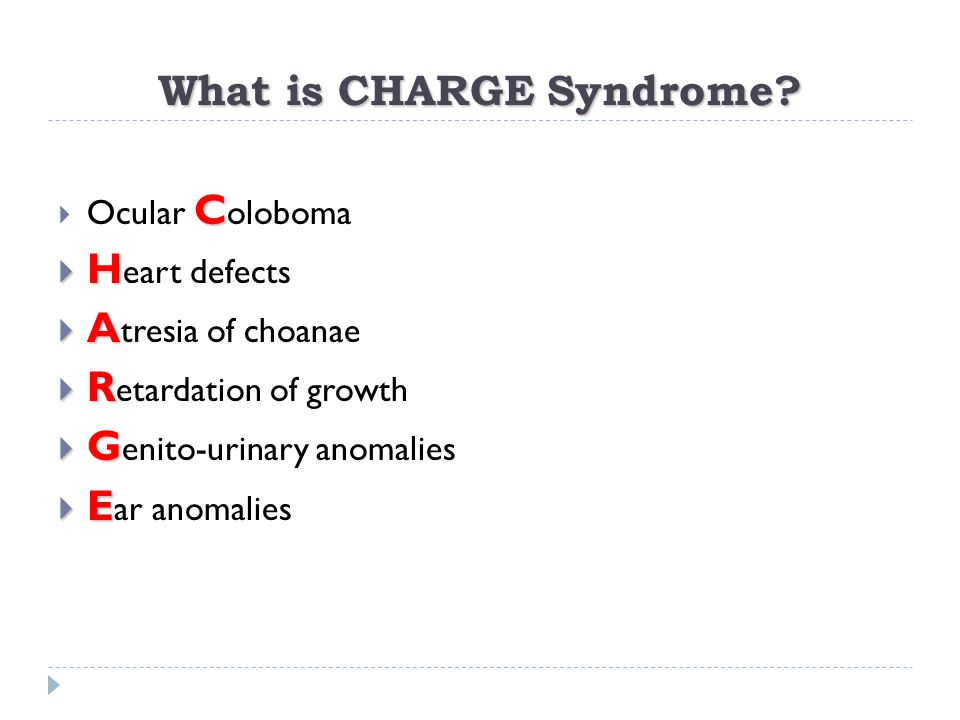 What is CHARGE Syndrome? C  Ocular C oloboma  H  H eart defects  A  A tresia of choanae  R  R etardation of growth  G  G enito-urinary anomal