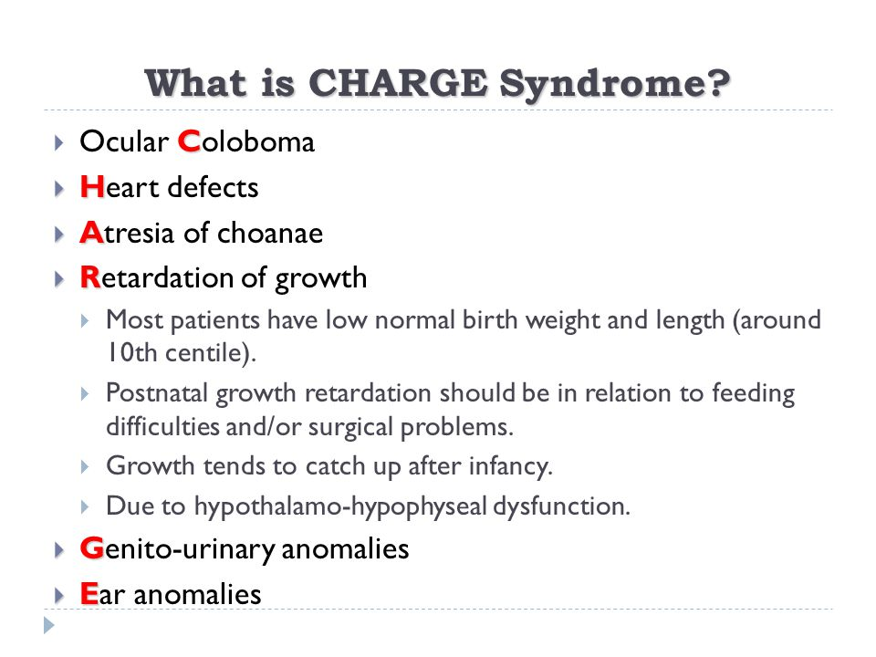 What is CHARGE Syndrome? C  Ocular Coloboma  H  Heart defects  A  Atresia of choanae  R  Retardation of growth  Most patients have low normal