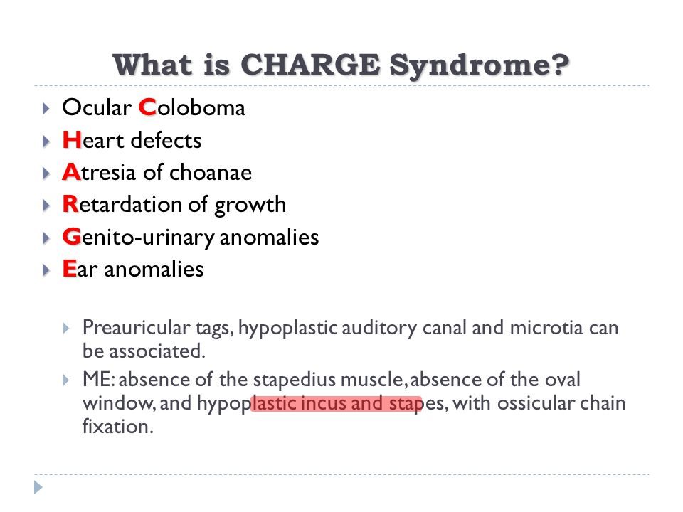 What is CHARGE Syndrome? C  Ocular Coloboma  H  Heart defects  A  Atresia of choanae  R  Retardation of growth  G  Genito-urinary anomalies 