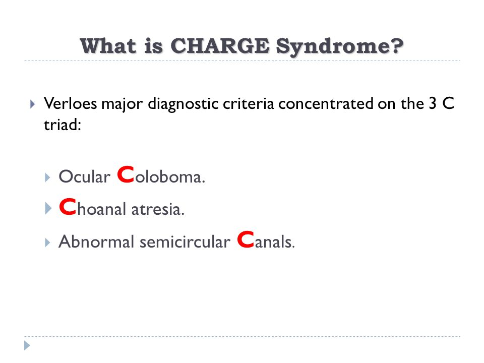What is CHARGE Syndrome?  Verloes major diagnostic criteria concentrated on the 3 C triad:  Ocular C oloboma.  C hoanal atresia.  Abnormal semicir
