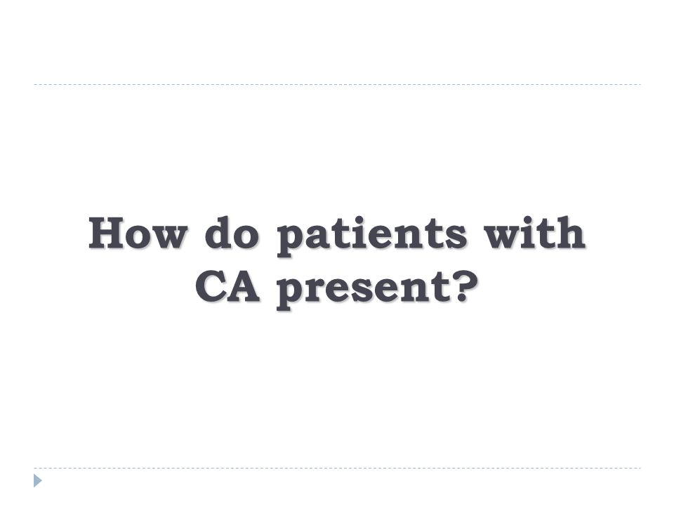 How do patients with CA present?