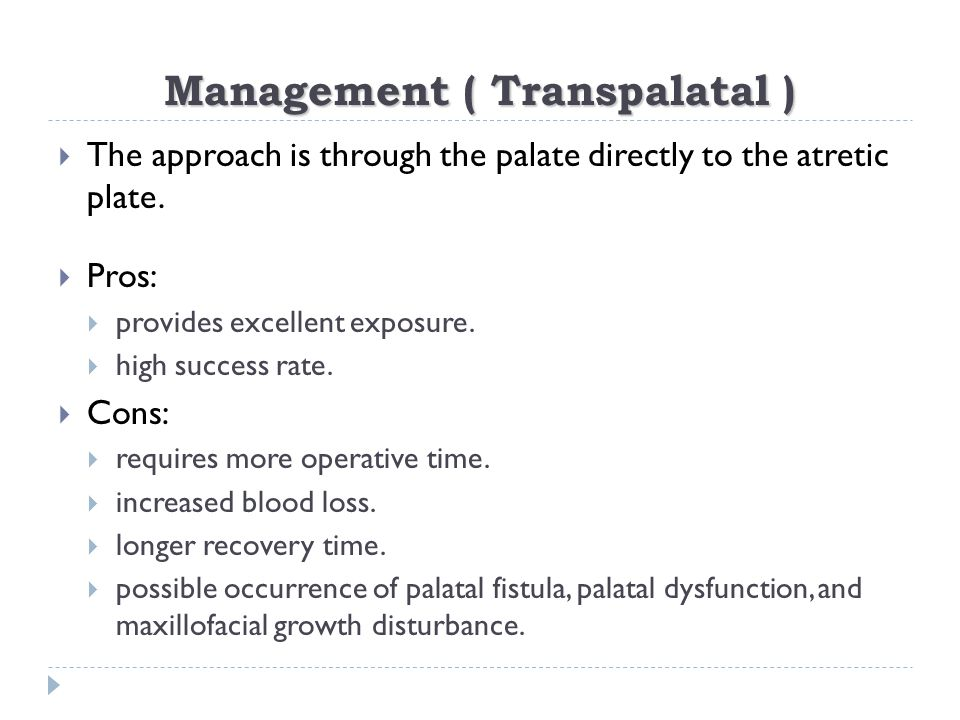 Management ( Transpalatal )  The approach is through the palate directly to the atretic plate.  Pros:  provides excellent exposure.  high success