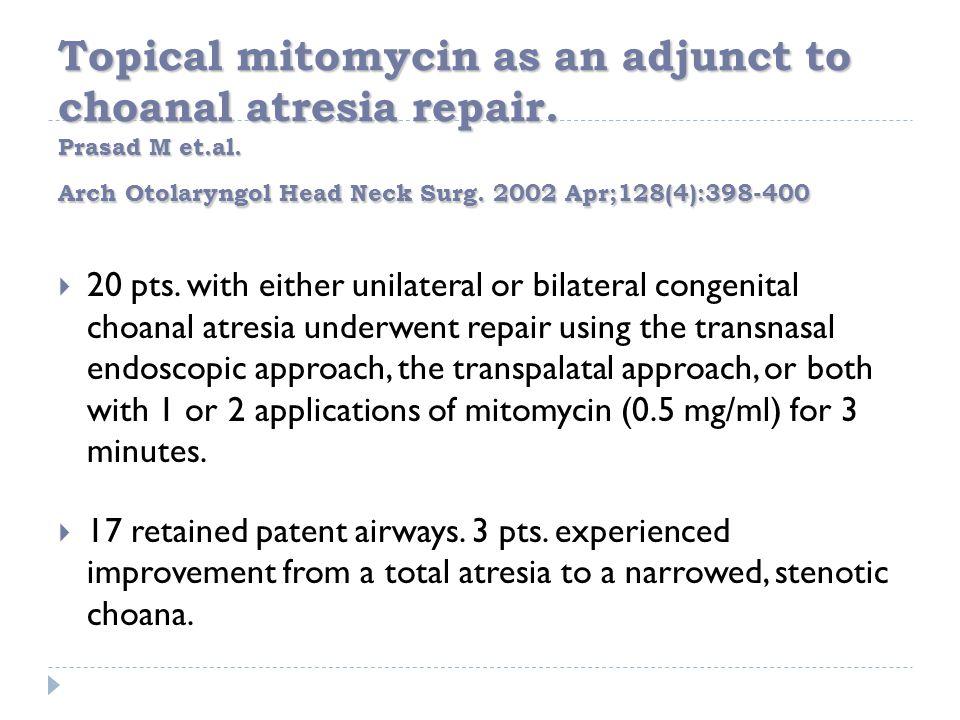 Topical mitomycin as an adjunct to choanal atresia repair. Prasad M et.al. Arch Otolaryngol Head Neck Surg. 2002 Apr;128(4):398-400  20 pts. with eit