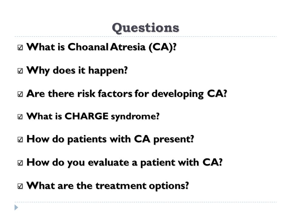 Questions What is Choanal Atresia (CA)? Why does it happen? Are there risk factors for developing CA? What is CHARGE syndrome? How do patients with CA