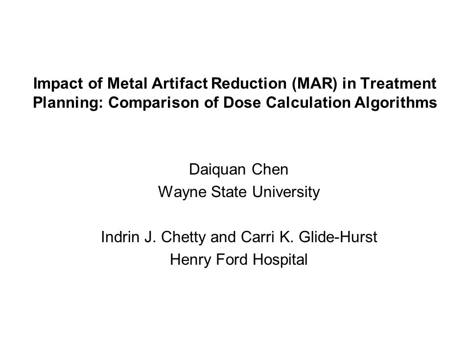 Impact of Metal Artifact Reduction (MAR) in Treatment Planning: Comparison of Dose Calculation Algorithms Daiquan Chen Wayne State University Indrin J