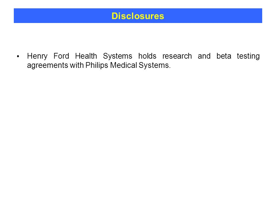 Disclosures Henry Ford Health Systems holds research and beta testing agreements with Philips Medical Systems.
