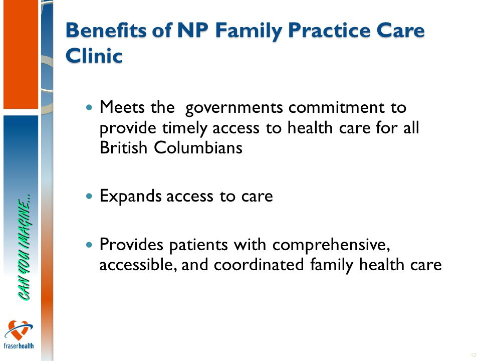 12 Benefits of NP Family Practice Care Clinic Meets the governments commitment to provide timely access to health care for all British Columbians Expands access to care Provides patients with comprehensive, accessible, and coordinated family health care CAN YOU IMAGINE…