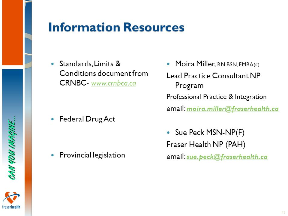 13 Information Resources Standards, Limits & Conditions document from CRNBC- www.crnbca.cawww.crnbca.ca Federal Drug Act Provincial legislation Moira Miller, RN BSN, EMBA(c) Lead Practice Consultant NP Program Professional Practice & Integration email: moira.miller@fraserhealth.ca moira.miller@fraserhealth.ca Sue Peck MSN-NP(F) Fraser Health NP (PAH) email: sue.peck@fraserhealth.ca sue.peck@fraserhealth.ca CAN YOU IMAGINE…