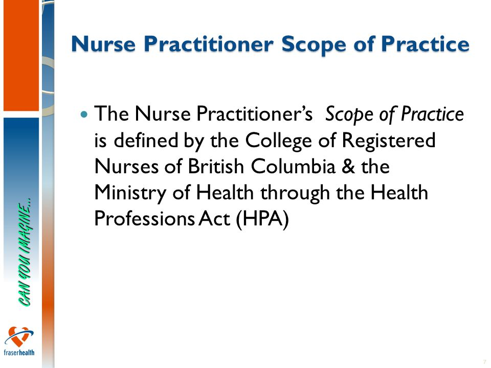 7 Nurse Practitioner Scope of Practice The Nurse Practitioner's Scope of Practice is defined by the College of Registered Nurses of British Columbia & the Ministry of Health through the Health Professions Act (HPA) CAN YOU IMAGINE…