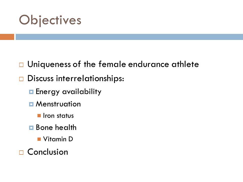 Objectives  Uniqueness of the female endurance athlete  Discuss interrelationships:  Energy availability  Menstruation Iron status  Bone health Vitamin D  Conclusion