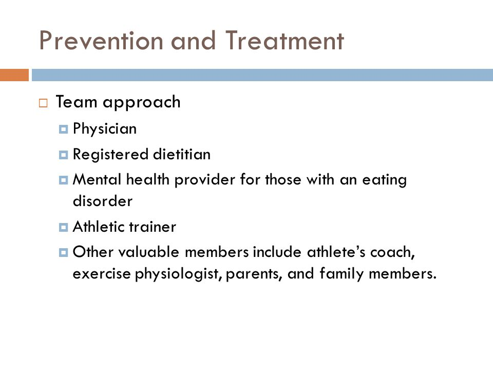 Prevention and Treatment  Team approach  Physician  Registered dietitian  Mental health provider for those with an eating disorder  Athletic trainer  Other valuable members include athlete's coach, exercise physiologist, parents, and family members.