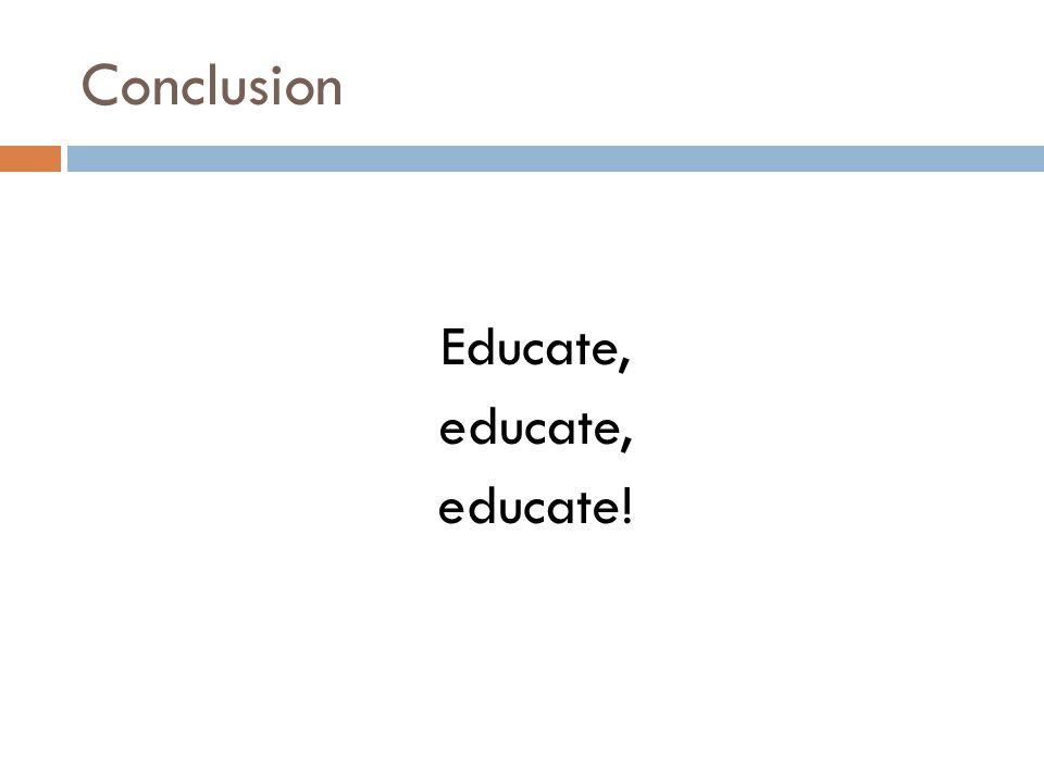 Conclusion Educate, educate, educate!