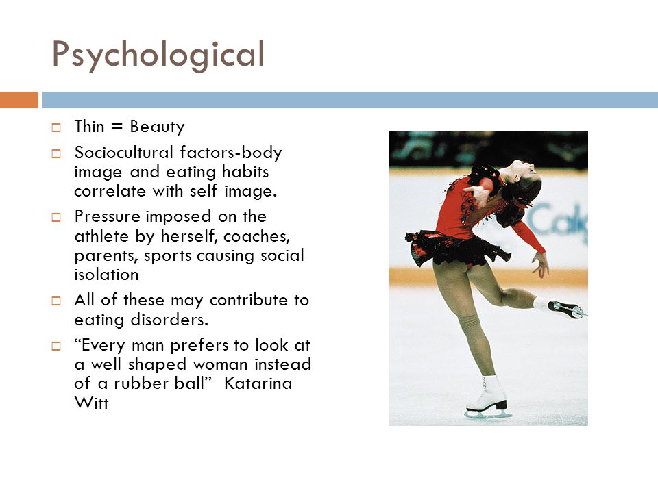 Psychological  Thin = Beauty  Sociocultural factors-body image and eating habits correlate with self image.